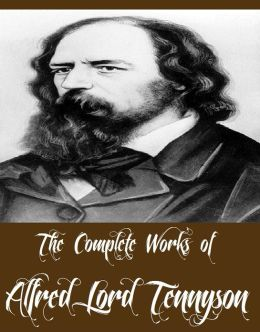 The Complete Works of Alfred Lord Tennyson (11 Complete Works of Alfred Lord Tennyson Including Idylls of the King, The Early Poems of Alfred Lord Tennyson, Beauties of Tennyson, The Princess, Selections from Wordsworth and Tennyson, And More)