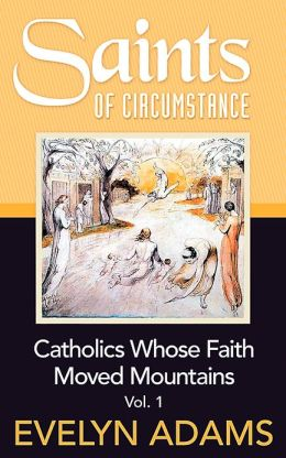 SAINTS OF CIRCUMSTANCE: Catholics Whose Faith Moved Mountains