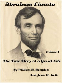 Abraham Lincoln: The True Story of a Great Life by illiam H. Herndon And Jesse W. Weik (Illustrated)