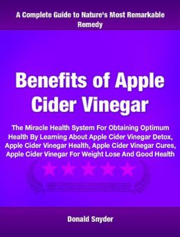 Benefits of Apple Cider Vinegar: The Miracle Health System for Obtaining Optimum Health by Learning about Apple Cider Vinegar Detox, Apple Cider Vinegar Health, Apple Cider Vinegar Cures, Apple Cider Vinegar for Weight Loss and Good Health