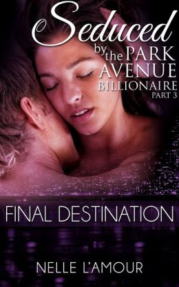Final Destination (Billionaire Erotic Romance) (Seduced by the Park Avenue Billionaire #3)