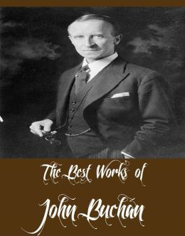 The Best Works of John Buchan (11 Best Works of John Buchan Including Greenmantle, Mr. Standfast, The Thirty-Nine Steps, Prester John, Huntingtower, The Moon Endureth, The Path of the King, The Half-Hearted, And More)