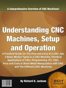 Understanding CNC Machines, Setup and Operation: A Practical Guide On The Pros and Cons of a CNC Job, 3 Basic Motion Types in a CNC Machine, Practical Applications of CNC, Programming 101: CNC, Pros and Cons in Sheet Metal Manipulation with CNC .........