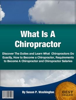 What Is A Chiropractor: Discover The Duties and Learn What Chiropractors Do Exactly, How to Become a Chiropractor,Requirements to Become A Chiropractor and Chiropractor Salaries