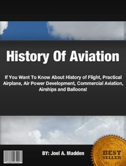 History Of Aviation:If You Want To Know About History of Flight, Practical Airplane, Air Power Development, Commercial Aviation, Airships and Balloons!