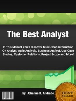 The Best Analyst:In This Manual You'll Discover Must-Read Information On Analyst, Agile Analysis, Business Analyst, Use Case Studies, Customer Relations, Project Scope and More!