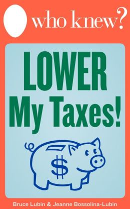 Who Knew? Lower My Taxes! Easy Tips and Tricks for Paying Less on Your 2012 Tax Return
