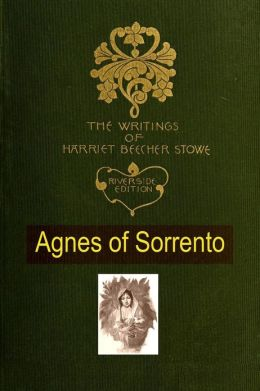 The Writings of Harriet Beecher Stowe: AGNES OF SORRENTO