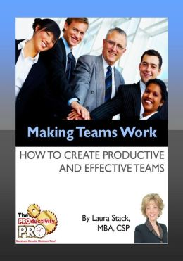 Making Teams Work - How to Create Productive and Effective Teams