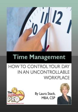 Time Management - How to Control Your Day in an Uncontrollable Workplace