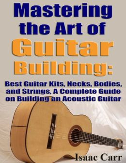 Mastering the Art of Guitar Building - A complete guide on building an Acoustic Guitar