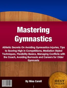 Mastering Gymnastics: Athletic Secrets On Avoiding Gymnastics Injuries, Tips to Scoring High in Competitions, Mediation Styled Techniques, Flexibility Basics, Managing Conflicts with the Coach, Avoiding Burnouts and Careers for Older Gymnasts
