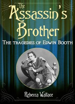 The Assassin's Brother: The Tragedies of Edwin Booth