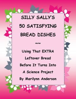 SILLY SALLY'S 50 SATISFYING BREAD DISHES ~~ USING THAT EXTRA LEFTOVER BREAD in AMAZING AND DELICIOUS WAYS Before IT TURNS INTO A SCIENCE PROJECT