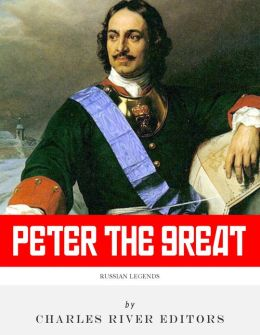 Russian Legends: The Life and Legacy of Peter the Great