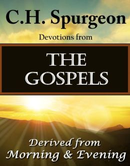 C.H. Spurgeon Devotions from The Gospels: Derived from Morning & Evening