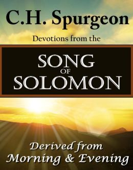 C.H. Spurgeon Devotions from the Song of Solomon: Derived from Morning & Evening