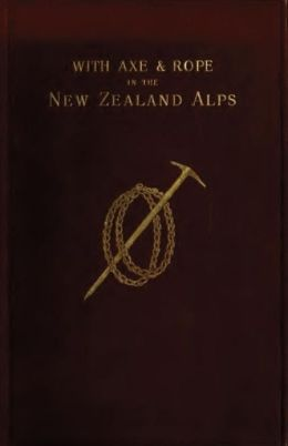 With Axe and Rope in the New Zealand Alps, with illustrations