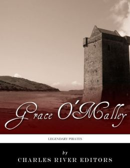 Legendary Pirates: The Life and Legacy of Grace O'Malley
