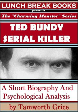 Ted Bundy, Serial Killer: A Short Biography and Psychological Analysis