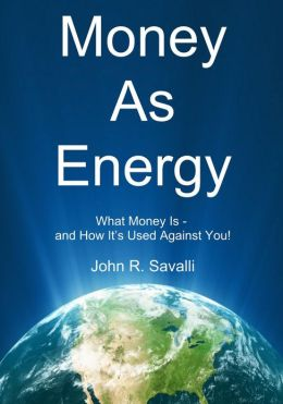 Money As Energy: What Money Is - and How It's Used Against You!