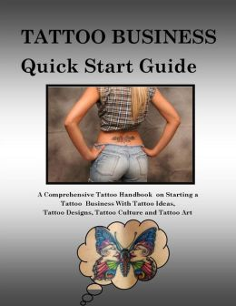 Tattoo Business Quick Start Guide -A Comprehensive Tattoo Handbook on Starting a Tattoo Business with Tattoo Ideas, Tattoo Designs, Tattoo Culture and Tattoo Art