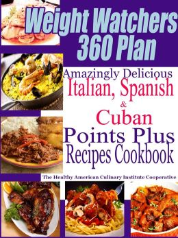 Weight Watchers 360 Plan Amazingly Delicious Italian, Spanish and Cuban Points Plus Recipes Cookbook