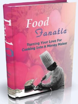 Food Fanatic - Turning Your Love For Cooking Into A Money Maker