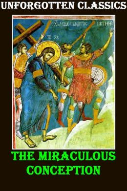 The Miraculous Conception Or, The Divinity of Jesus Christ Considered as the Foundation of the Christian Religion