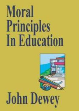 Moral Principles in Education: A Non-fiction, Essays Classic By John Dewey! AAA+++