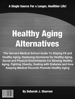 Healthy Aging Alternatives: The Harvard Medical School Guide To Staying Fit and Healthy Aging, Replacing Hormones for Healthy Aging, Social and Physical Environments For Slowing Healthy Aging, Fighting Obesity, Dealing with Diabetes and How Keeping.....