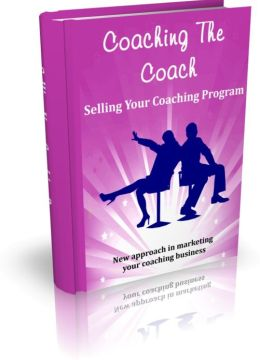 Coaching The Coach - Selling Your Coaching Program - New Approach In Marketing Your Coaching Business.