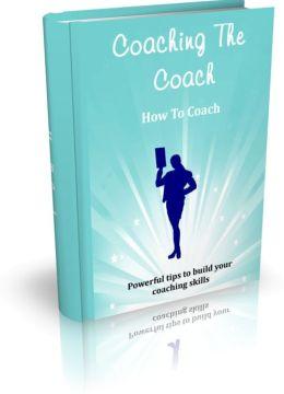 Coaching The Coach - How To Coach - Powerful Tips To Build Your Coaching Skills
