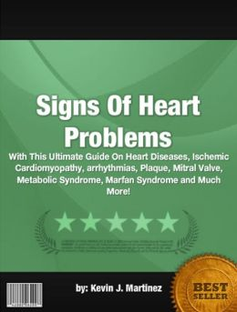 Signs Of Heart Problems :With This Ultimate Guide On Heart Diseases, Ischemic Cardiomyopathy, arrhythmias, Plaque, Mitral Valve, Metabolic Syndrome, Marfan Syndrome and Much More!