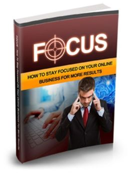 Focus - How To Stay Focused On Your Online Business For More Results