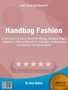 Handbag Fashion: If You Want To Know About Handbags, DesignerBags, Authentic, Different Brands To Consider, Clothing and Accessories And Much More!