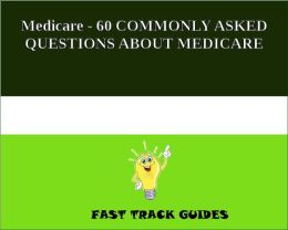 Medicare - 60 MOST COMMONLY ASKED QUESTIONS ABOUT MEDICARE