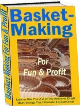 Family Project eBook - Basket Making for Fun and Profit - Learn the The A-Z of the Ancient Craft that brings The Ultimate Enjoyment for All Ages!