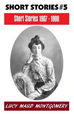LUCY MAUD MONTGOMERY SHORT STORIES 1907 - 1908, The Author of the Anne Shirley Series