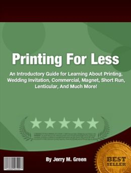 Printing For Less: An Introductory Guide for Learning About About Printing, Wedding Invitation, Commercial, Magnet, Short Run, Lenticular, And Much More!