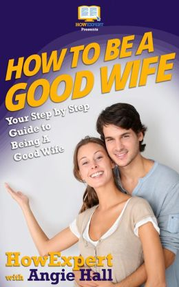 How To Be a Good Wife - Your Step-By-Step Guide To Being a Good Wife