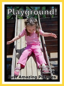 Just Playground Photos! Big Book of Photographs & Pictures of Playgrounds, Vol. 1