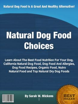 Natural Dog Food Choices: Learn About The Best Food Nutrition For Your Dog, California Natural Dog Food, Dog Food And Allergies, Dog Food Recipes, Organic Food, Nutro Natural Food and Top Natural Dry Dog Foods