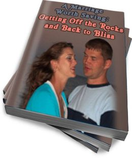 A Marriage Worth Saving: Getting Off the Rocks and Back to Bliss