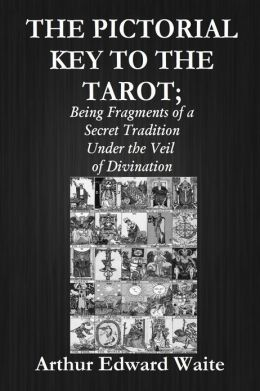 THE PICTORIAL KEY TO THE TAROT; Being Fragments of a Secret Tradition Under the Veil of Divination