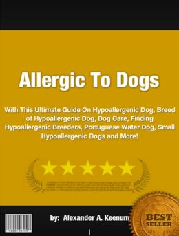 Allergic To Dogs :With This Ultimate Guide On Hypoallergenic Dog, Breed of Hypoallergenic Dog, Dog Care, Finding Hypoallergenic Breeders, Portuguese Water Dog, Small Hypoallergenic Dogs and More!