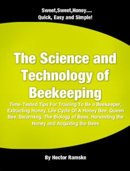 The Science and Technology of Beekeeping: Time-Tested Tips For Training To Be a Beekeeper, Extracting Honey, Life Cycle Of A Honey Bee, Queen Bee, Swarming, The Biology of Bees, Harvesting the Honey and Acquiring the Bees