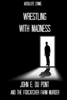 Wrestling With Madness: John E. Du Pont and the Foxcatcher Farm Murder