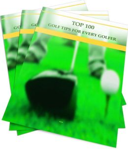 Top 100 Golf Tips For Every Golfer: Learn How To Improve On Your Game Of Golf! AAA+++