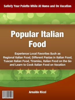 Popular Italian Food: Experience Local Favorites Such as Regional Italian Food, Different Pastas in Italian Food, Tuscan Italian Food, Tiramisu, Italian Food on the Go and Learn to Cook Italian Food on Vacation
